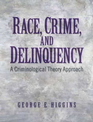 Race, Crime, and Delinquency: A Criminological Theory Approach  by  George E. Higgins