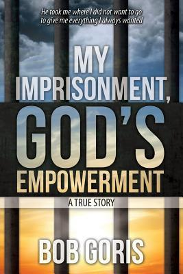 My Imprisonment, Gods Empowerment - A True Story  by  Bob Goris