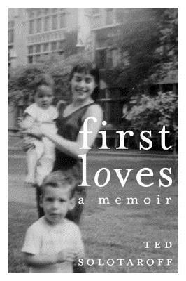 First Loves: A Memoir Ted Solotaroff