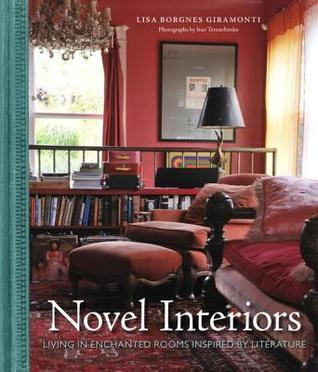 Novel Interiors: Living in Enchanted Rooms Inspired Literature by Lisa Borgnes Giramonti