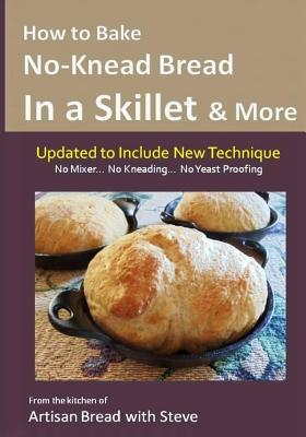 How to Bake No-Knead Bread in a Skillet & More (Easy... 4 Ingredients... No Mixer... No Yeast Proofing): From the Kitchen of Artisan Bread with Steve Steve Gamelin