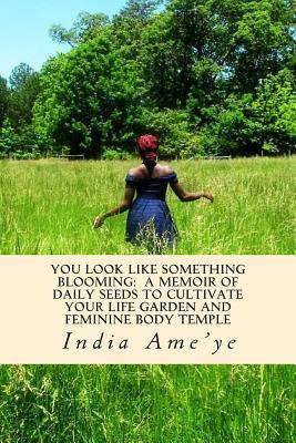 You Look Like Something Blooming: 206 Daily Seeds to Cultivate Feminine Energy and Implant Greater Pleasure Into Your Life and Body Temple  by  India Ameye