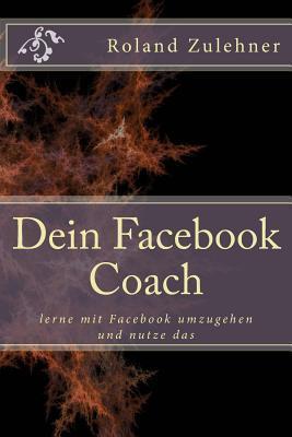 Dein Facebook Coach: Lerne Mit Facebook Umzugehen Und Nutze Das Roland Zulehner