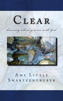 Clear: Knowing Where You Are with God  by  Amy Little Swartzentruber