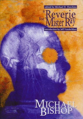 A Reverie for Mister Ray: Reflections on Life, Death, and Speculative Fiction Michael Bishop