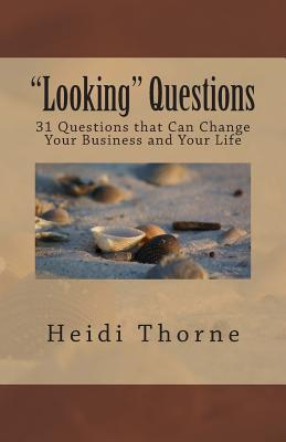 Looking Questions: 31 Questions That Can Change Your Business and Your Life  by  Heidi Thorne