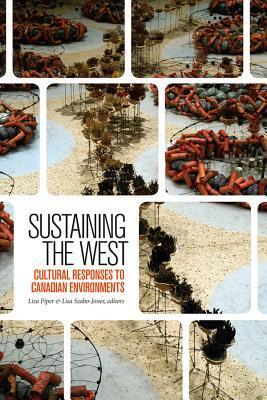 Sustaining the West: Cultural Responses to Canadian Environments  by  Liza Piper