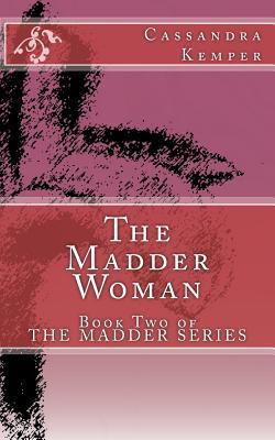 The Madder Woman: Based Off of Lewis Carrolls Alices Adventures in Wonderland and Through the Looking-Glass, and What Alice Found There Cassandra Kemper