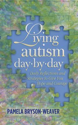 Living Autism Day.By.Day: Daily Reflections and Strategies to Give You Hope and Courage  by  Pamela Bryson-Weaver