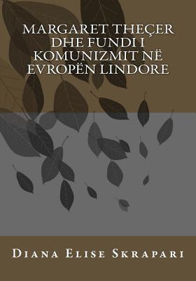 Margaret Thecer Dhe Fundi I Komunizmit Ne Evropen Lindore  by  Diana Elise Skrapari