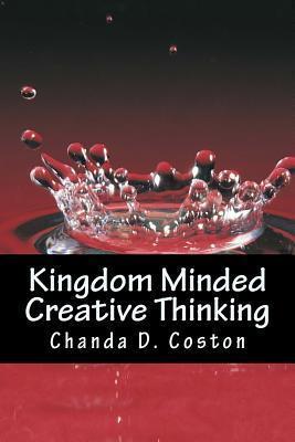 Kingdom Minded, Creativethinking: Bringing Your Vision Into Manifestation Chanda D. Coston