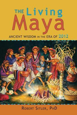 The Living Maya: Ancient Wisdom in the Era of 2012  by  Robert Sitler
