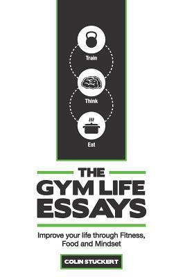 The Gym Life Essays: Improve Your Life Through Fitness, Food, and Mindset  by  Colin R. Stuckert