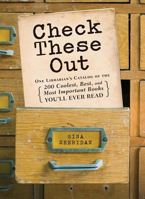 Check These Out: One Librarians Catalog of the 200 Coolest, Best, and Most Important Books Youll Ever Read Gina Sheridan