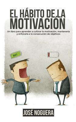 El Habito de La Motivacion: Un Libro Para Aprender a Cultivar La Motivacion, Mantenerla y Enfocarla a la Consecucion de Objetivos José Noguera