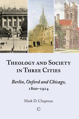 Theology in Three Cities: Theology, Context and Society, 1800-1918  by  Mark Chapman Jr.