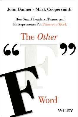 The Other F Word: How Smart Leaders, Teams, and Entrepreneurs Put Failure to Work John Danner