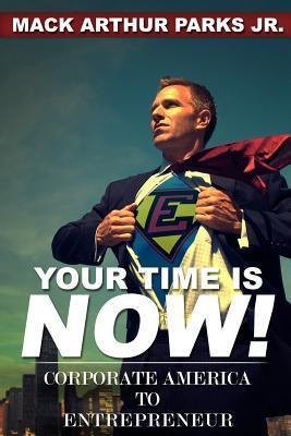 Your Time Is Now! Corporate America to Entrepreneur Mack Arthur Parks Jr.