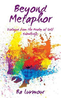Beyond Metaphor: Dialogue from the Realm of Self Knowledge  by  Ba Luvmour