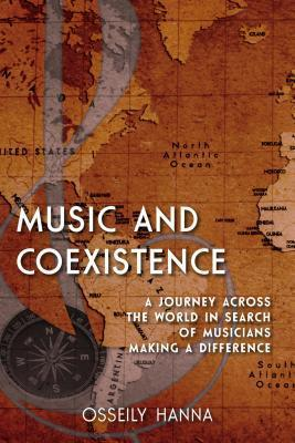 Music and Coexistence: A Journey Across the World in Search of Musicians Making a Difference  by  Osseily Hanna
