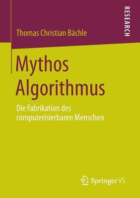 Mythos Algorithmus: Die Fabrikation Des Computerisierbaren Menschen Thomas Christian Bachle