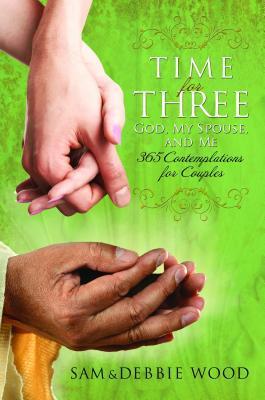 Time for Three: God, My Spouse, and Me: 365 Contemplations for Couples  by  Sam Wood