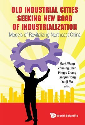 Old Industrial Cities Seeking New Road of Industrialization: Models of Revitalizing Northeast China Mark Wang