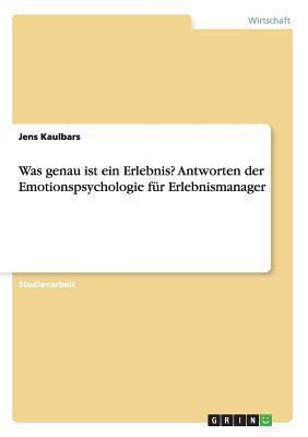 Was Genau Ist Ein Erlebnis? Antworten Der Emotionspsychologie Fur Erlebnismanager  by  Jens Kaulbars