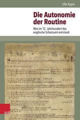 Die Autonomie Der Routine: Wie Im 12. Jahrhundert Das Englische Schatzamt Entstand  by  Ulla Kypta