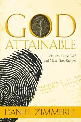 God Attainable, How to Know God and Make Him Known  by  Daniel Zimmerle