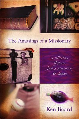The Amusings of a Missionary: A Collection of Stories from a Missionary to Japan  by  Ken Board
