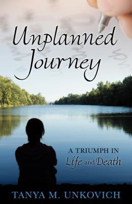 Unplanned Journey: A Triumph in Life and Death  by  Tanya M. Unkovich