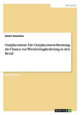 Outplacement. Die Outplacement-Beratung ALS Chance Zur Wiedereingliederung in Den Beruf  by  Kumri Demirtas