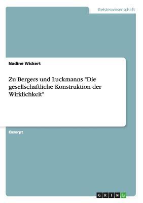 Zu Bergers Und Luckmanns Die Gesellschaftliche Konstruktion Der Wirklichkeit Nadine Wickert