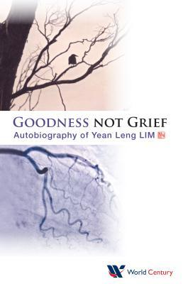 Goodness Not Grief: Autobiography of Yean Leng Lim Yean Leng Lim