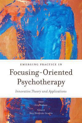Emerging Practice in Focusing-Oriented Psychotherapy: Innovative Theory and Applications  by  Greg Madison