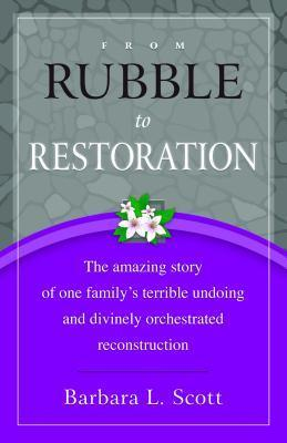 From Rubble to Restoration: The Amazing Story of One Familys Terrible Undoing and Divinely Orchestrated Reconstruction  by  Barbara L. Scott