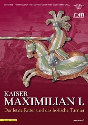 Kaiser Maximilian I.: Der Letzte Ritter Und Das Hofische Turnier Begleitbuch Zur Ausstellung Vom 13.04.2014 Bis 09.11.2014  by  Hans-Jurgen Buderer