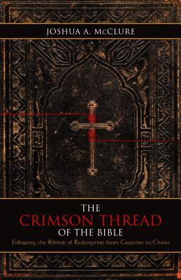 The Crimson Thread of the Bible: Following the Ribbon of Redemption from Creation to Christ  by  Joshua A. McClure