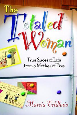 The Totaled Woman: True Slices of Life from a Mother of Five Marcia G. Veldhuis