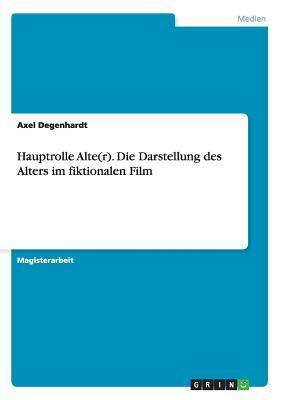 Hauptrolle Alte(r). Die Darstellung Des Alters Im Fiktionalen Film Axel Degenhardt