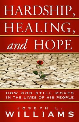 Hardship, Healing, and Hope: How God Still Moves in the Lives of His People Joseph L. Williams