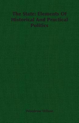 The State: Elements of Historical and Practical Politics  by  Woodrow Wilson