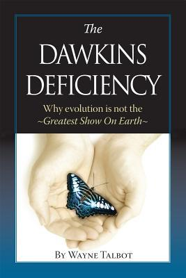 The Dawkins Deficiency: Why Evolution Is Not the Greatest Show on Earth  by  Wayne Talbot