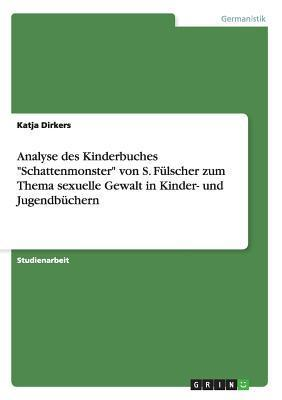 Analyse Des Kinderbuches Schattenmonster Von S. Fulscher Zum Thema Sexuelle Gewalt in Kinder- Und Jugendbuchern  by  Katja Dirkers
