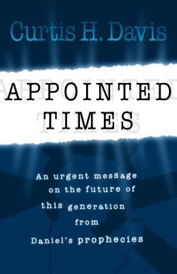 Appointed Times: An Urgent Message on the Future of This Generation from Daniels Prophecies  by  Curtis H. Davis