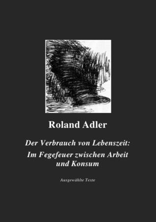 Der Verbrauch von Lebenszeit: Im Fegefeuer zwischen Arbeit und Konsum: Ausgewählte Texte Roland Adler