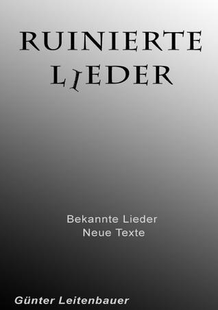 Ruinierte Lieder: Bekannte Lieder - neue Texte  by  Günter Leitenbauer
