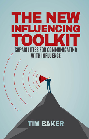 The New Influencing Toolkit: Capabilities for Communicating with Influence Tim Baker