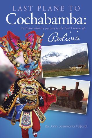 Last Plane to Cochabamba: An Extraordinary Journey to the Five Corners of Bolivia  by  John J. Fulford